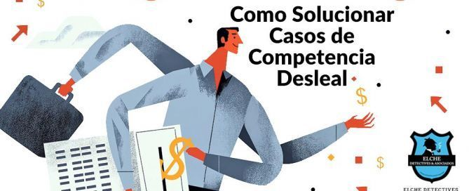 Como solucionar casos de competencia desleal. Elche Detectives & Asociados