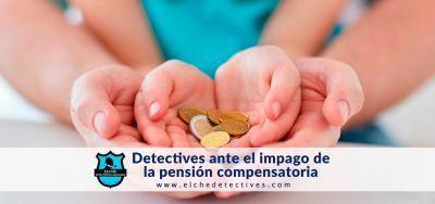 detectives privados ante el impago de la pensión compensatoria